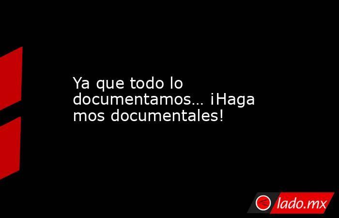 Ya que todo lo documentamos…¡Hagamos documentales!. Noticias en tiempo real