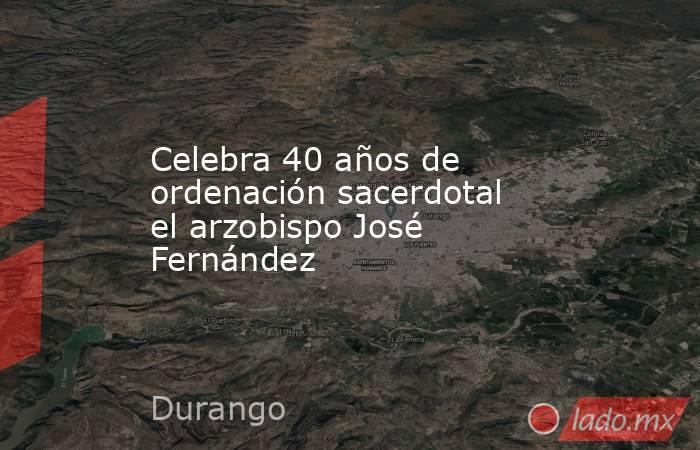 Celebra 40 años de ordenación sacerdotal el arzobispo José Fernández. Noticias en tiempo real