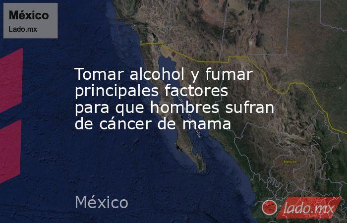 Tomar alcohol y fumar principales factores para que hombres sufran de cáncer de mama. Noticias en tiempo real
