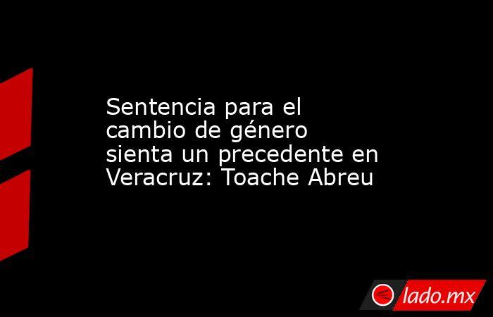 Sentencia para el cambio de género sienta un precedente en Veracruz: Toache Abreu. Noticias en tiempo real