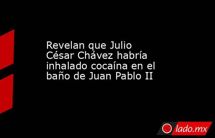 Revelan que Julio César Chávez habría inhalado cocaína en el baño de Juan Pablo II. Noticias en tiempo real