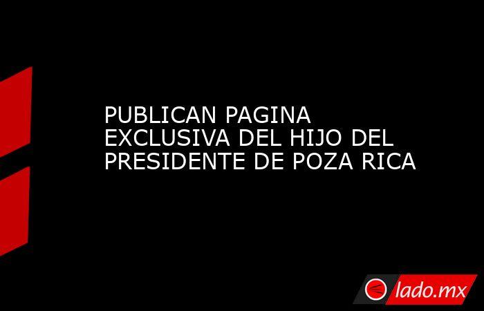 PUBLICAN PAGINA EXCLUSIVA DEL HIJO DEL PRESIDENTE DE POZA RICA. Noticias en tiempo real