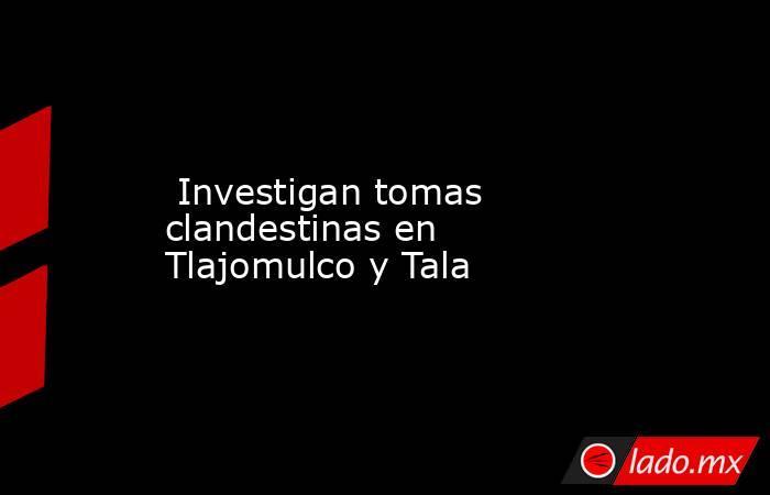 Investigan tomas clandestinas en Tlajomulco y Tala. Noticias en tiempo real