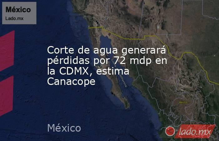 Corte de agua generará pérdidas por 72 mdp en la CDMX, estima Canacope. Noticias en tiempo real