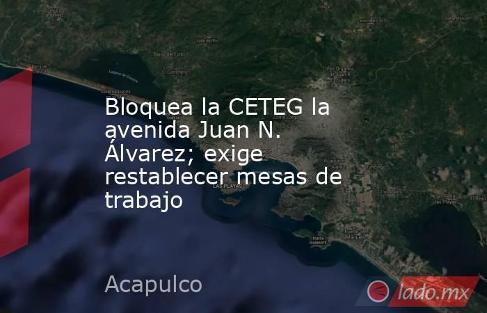Bloquea la CETEG la avenida Juan N. Álvarez; exige restablecer mesas de trabajo. Noticias en tiempo real