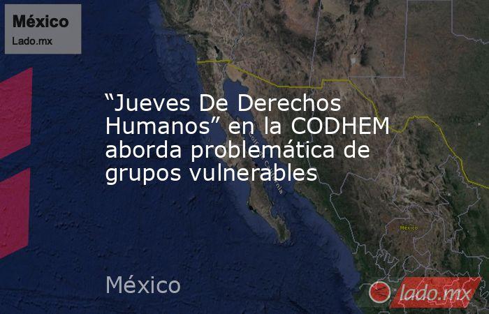 """""""Jueves De Derechos Humanos"""" en la CODHEM aborda problemática de grupos vulnerables. Noticias en tiempo real"""