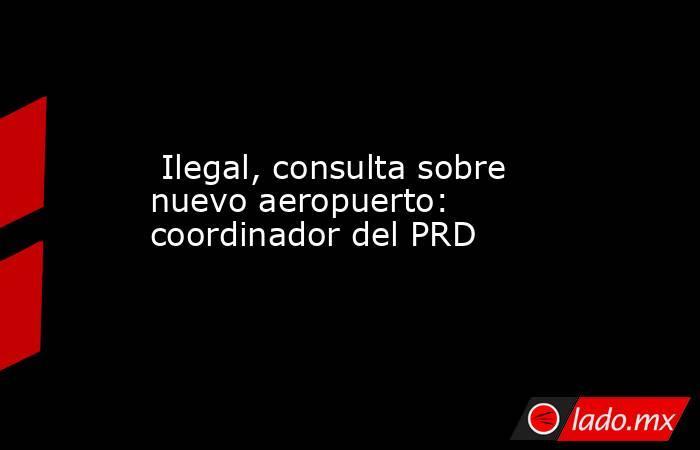 Ilegal, consulta sobre nuevo aeropuerto: coordinador del PRD. Noticias en tiempo real