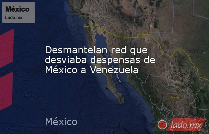 Desmantelan red que desviaba despensas de México a Venezuela. Noticias en tiempo real