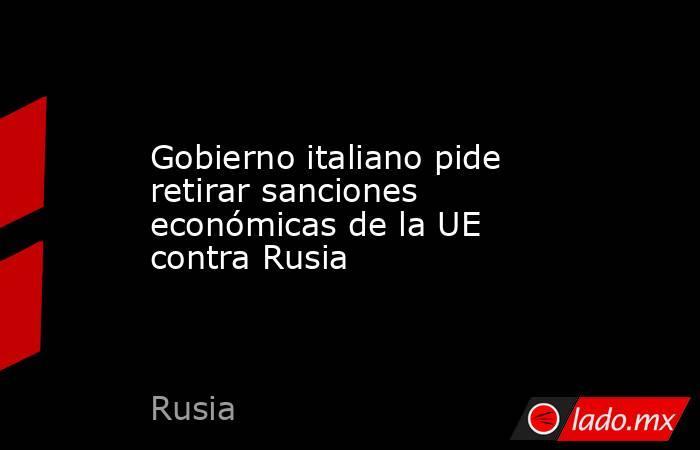 Gobierno italiano pide retirar sanciones económicas de la UE contra Rusia. Noticias en tiempo real