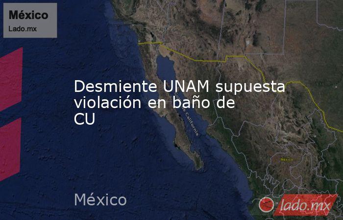 Desmiente UNAM supuesta violación en baño de CU. Noticias en tiempo real