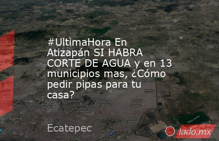 #UltimaHora En Atizapán SI HABRA CORTE DE AGUA y en 13 municipios mas, ¿Cómo pedir pipas para tu casa?. Noticias en tiempo real