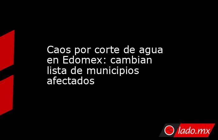 Caos por corte de agua en Edomex: cambian lista de municipios afectados. Noticias en tiempo real