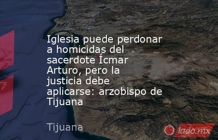 Iglesia puede perdonar a homicidas del sacerdote Ícmar Arturo, pero la justicia debe aplicarse: arzobispo de Tijuana. Noticias en tiempo real
