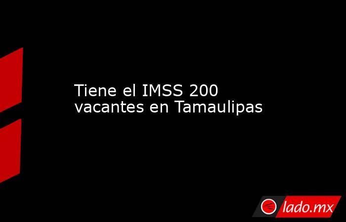 Tiene el IMSS 200 vacantes en Tamaulipas. Noticias en tiempo real