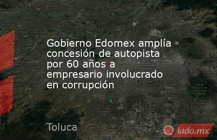 Gobierno Edomex amplía concesión de autopista por 60 años a empresario involucrado en corrupción. Noticias en tiempo real