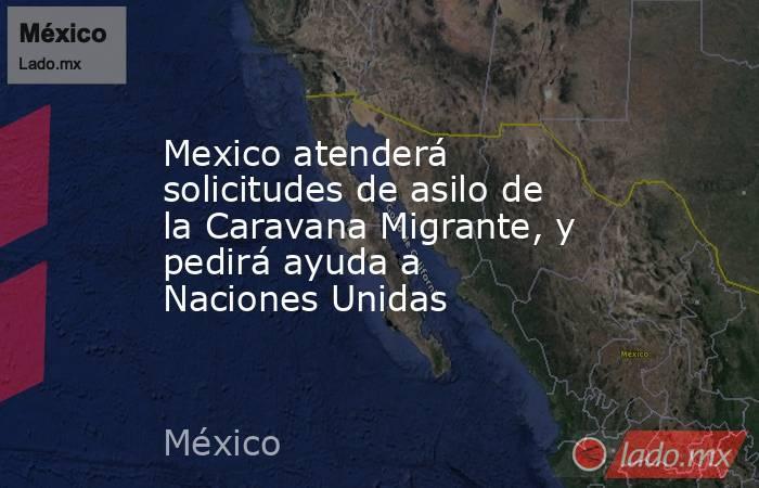 Mexico atenderá solicitudes de asilo de la Caravana Migrante, y pedirá ayuda a Naciones Unidas. Noticias en tiempo real