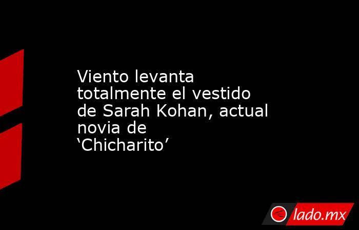 Viento levanta totalmente el vestido de Sarah Kohan, actual novia de 'Chicharito'. Noticias en tiempo real