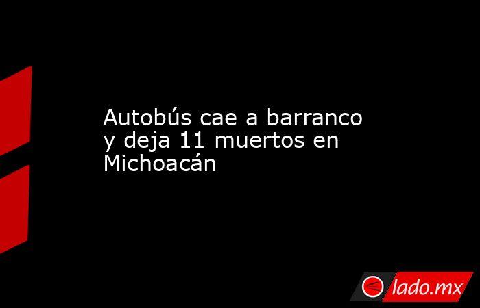 Autobús cae a barranco y deja 11 muertos en Michoacán . Noticias en tiempo real