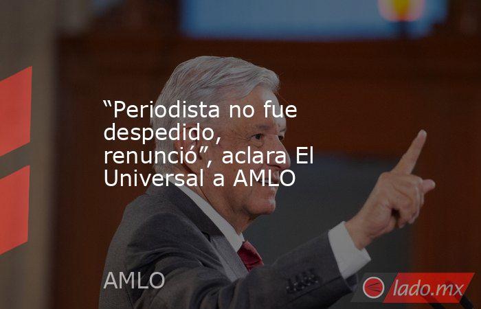 """""""Periodista no fue despedido, renunció"""", aclara El Universal a AMLO. Noticias en tiempo real"""