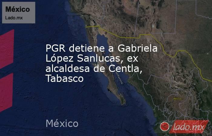PGR detiene a Gabriela López Sanlucas, ex alcaldesa de Centla, Tabasco. Noticias en tiempo real