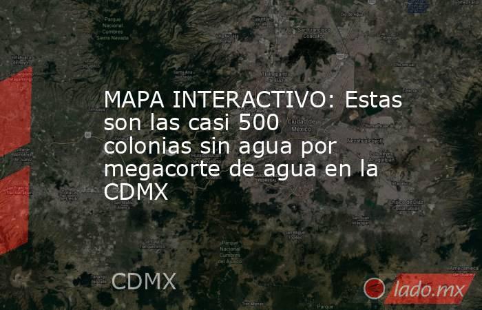 MAPA INTERACTIVO: Estas son las casi 500 colonias sin agua por megacorte de agua en la CDMX. Noticias en tiempo real
