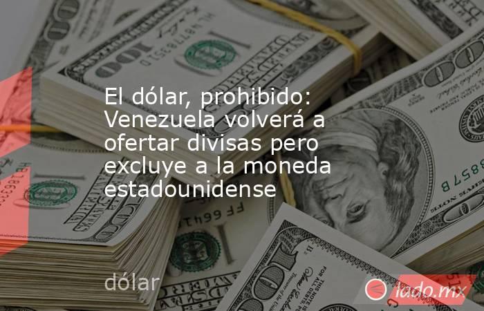 El dólar, prohibido: Venezuela volverá a ofertar divisas pero excluye a la moneda estadounidense. Noticias en tiempo real