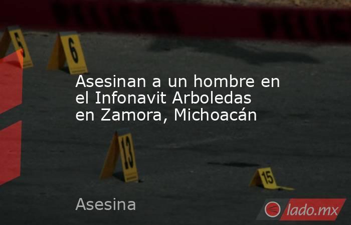 Asesinan a un hombre en el Infonavit Arboledas en Zamora, Michoacán. Noticias en tiempo real