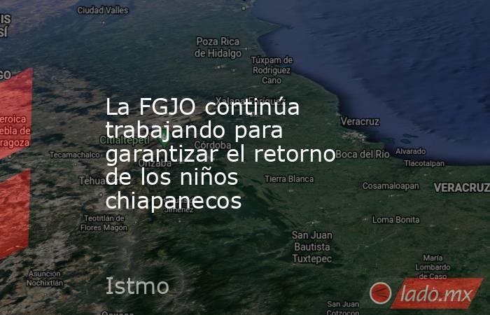 La FGJO continúa trabajando para garantizar el retorno de los niños chiapanecos. Noticias en tiempo real