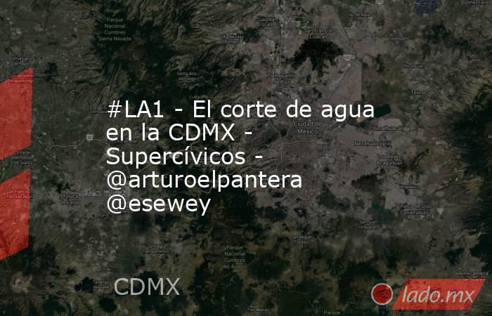 #LA1 - El corte de agua en la CDMX - Supercívicos - @arturoelpantera @esewey. Noticias en tiempo real