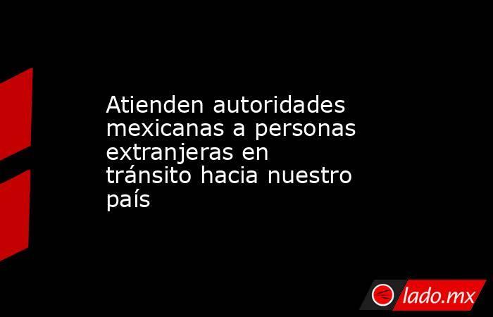 Atienden autoridades mexicanas a personas extranjeras en tránsito hacia nuestro país. Noticias en tiempo real