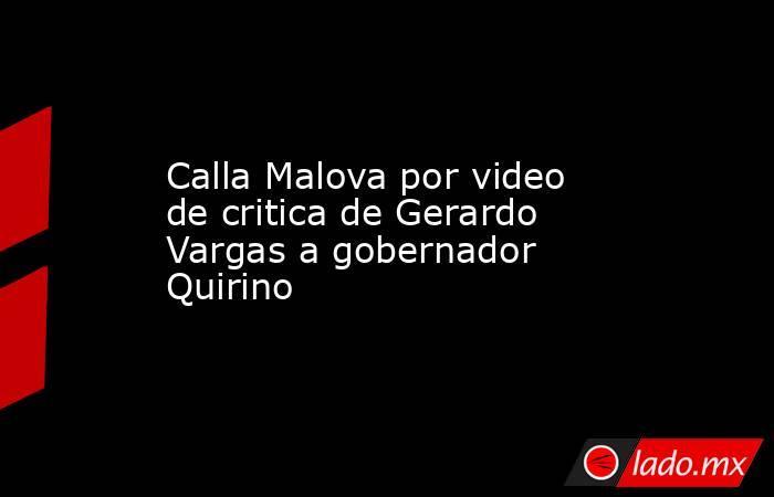 Calla Malova por video de critica de Gerardo Vargas a gobernador Quirino. Noticias en tiempo real