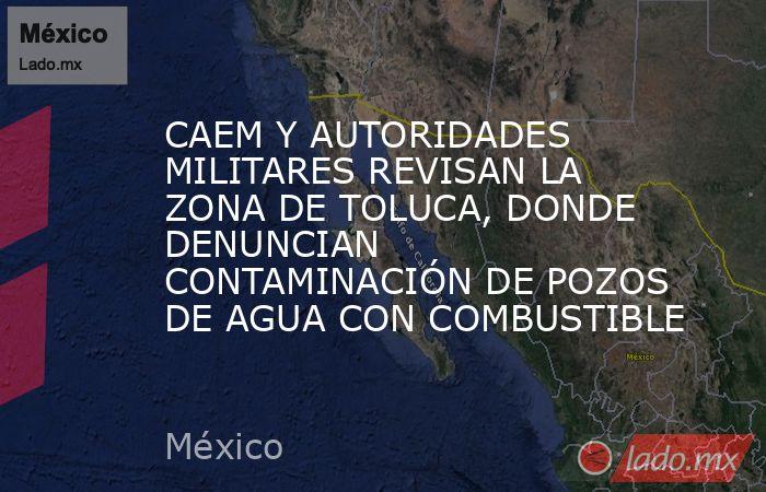 CAEM Y AUTORIDADES MILITARES REVISAN LA ZONA DE TOLUCA, DONDE DENUNCIAN CONTAMINACIÓN DE POZOS DE AGUA CON COMBUSTIBLE. Noticias en tiempo real