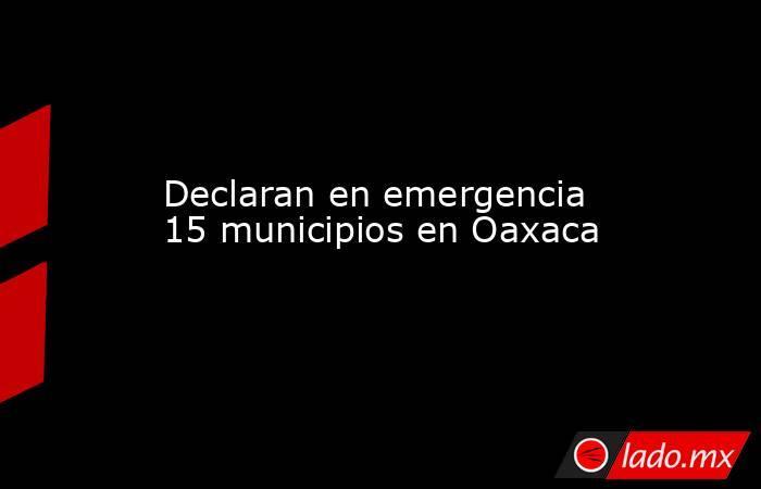 Declaran en emergencia 15 municipios en Oaxaca. Noticias en tiempo real