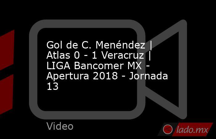 Gol de C. Menéndez | Atlas 0 - 1 Veracruz | LIGA Bancomer MX - Apertura 2018 - Jornada 13. Noticias en tiempo real