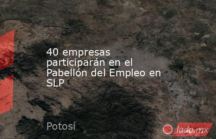 40 empresas participarán en el Pabellón del Empleo en SLP. Noticias en tiempo real