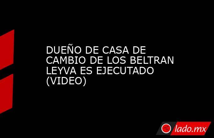 DUEÑO DE CASA DE CAMBIO DE LOS BELTRAN LEYVA ES EJECUTADO (VIDEO). Noticias en tiempo real