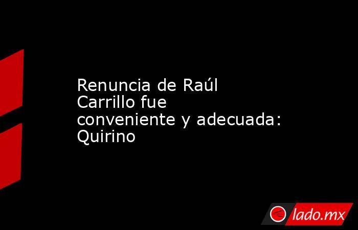 Renuncia de Raúl Carrillo fue conveniente y adecuada: Quirino. Noticias en tiempo real