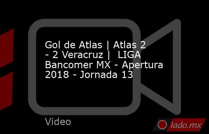 Gol de Atlas | Atlas 2 - 2 Veracruz |  LIGA Bancomer MX - Apertura 2018 - Jornada 13. Noticias en tiempo real