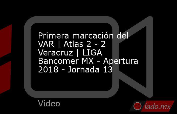 Primera marcación del VAR | Atlas 2 - 2 Veracruz | LIGA Bancomer MX - Apertura 2018 - Jornada 13. Noticias en tiempo real
