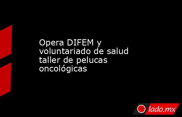 Opera DIFEM y voluntariado de salud taller de pelucas oncológicas. Noticias en tiempo real