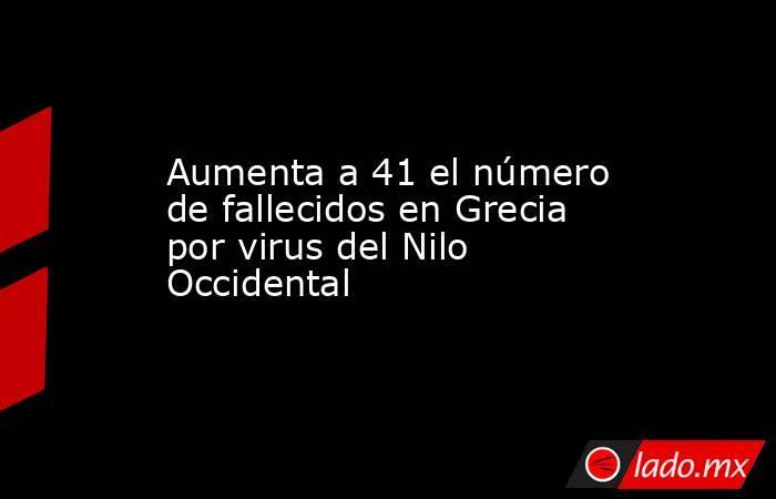 Aumenta a 41 el número de fallecidos en Grecia por virus del Nilo Occidental. Noticias en tiempo real