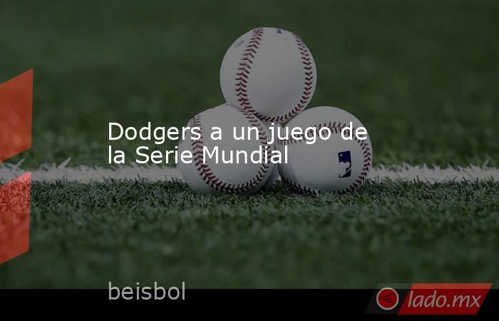 Dodgers a un juego de la Serie Mundial. Noticias en tiempo real
