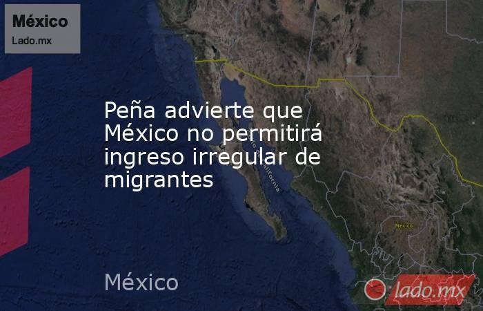 Peña advierte que México no permitirá ingreso irregular de migrantes. Noticias en tiempo real