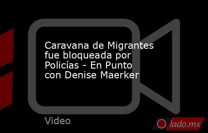Caravana de Migrantes fue bloqueada por Policías - En Punto con Denise Maerker. Noticias en tiempo real