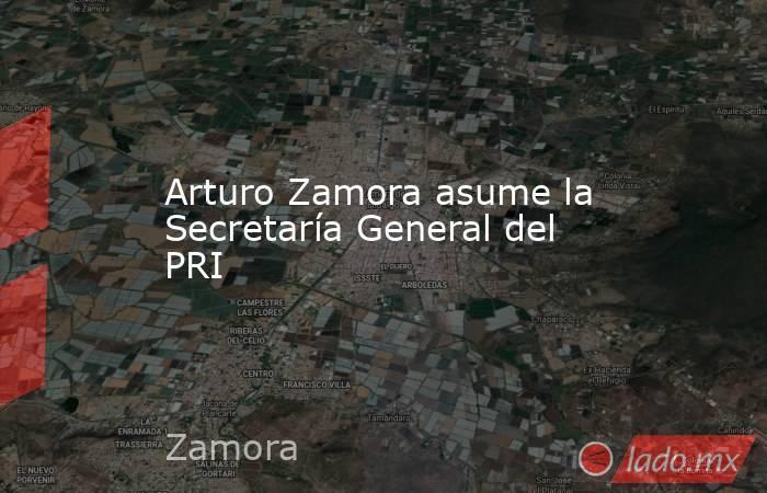 Arturo Zamora asume la Secretaría General del PRI. Noticias en tiempo real