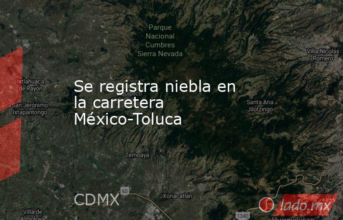 Se registra niebla en la carretera México-Toluca. Noticias en tiempo real