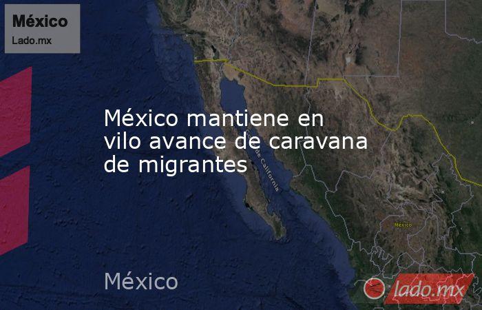 México mantiene en vilo avance de caravana de migrantes. Noticias en tiempo real