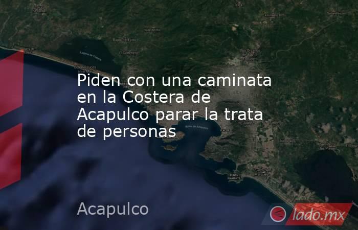 Piden con una caminata en la Costera de Acapulco parar la trata de personas. Noticias en tiempo real