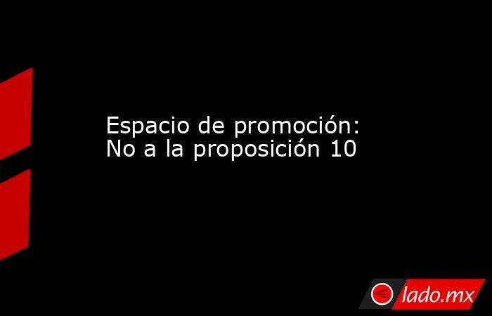 Espacio de promoción: No a la proposición 10. Noticias en tiempo real