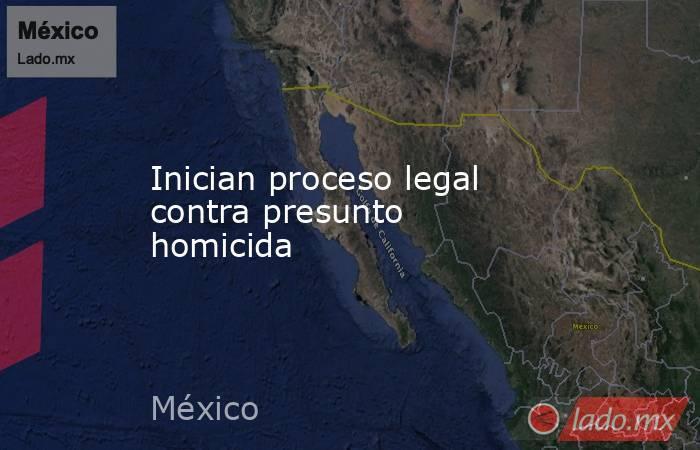 Inician proceso legal contra presunto homicida. Noticias en tiempo real
